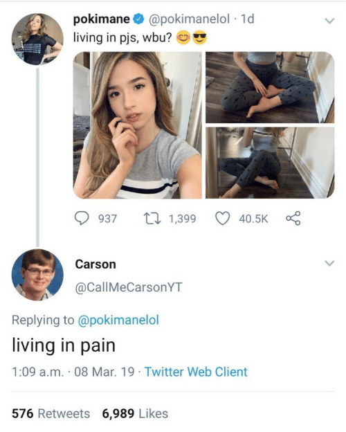 Twitter, Living, and Pain: pokimane @pokimanelol 1d  living in pjs, wbu? co ,  Carson  @CallMeCarsonYT  Replying to @pokimanelol  living in pain  1:09 a.m. 08 Mar. 19 Twitter Web Client  576 Retweets 6,989 Likes