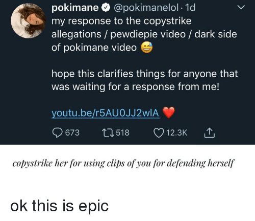 Video, Youtu, and Hope: pokimane @pokimanelol 1d  my response to the copystrike  allegations/ pewd  of pokimane videdo  5)  iepie video/ dark side  hope this clarifies things for anyone that  was waiting for a response from me!  youtu.be/r5AUOJJ2WIA  673 t0518  12.3K  copystrike her for using clips ofyou for defending herself