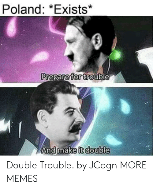 Dank, Memes, and Target: Poland: *Exists*  Prepare  for  trouble  0  And make it double  0  0 Double Trouble. by JCogn MORE MEMES