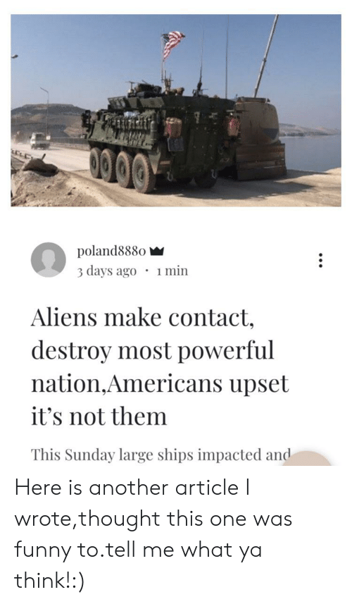 Funny, Reddit, and Aliens: poland888o  3 days ago 1 min  Aliens make contact,  destroy most powerful  nation,Americans upset  it's not them  This Sunday large ships impacted and Here is another article I wrote,thought this one was funny to.tell me what ya think!:)