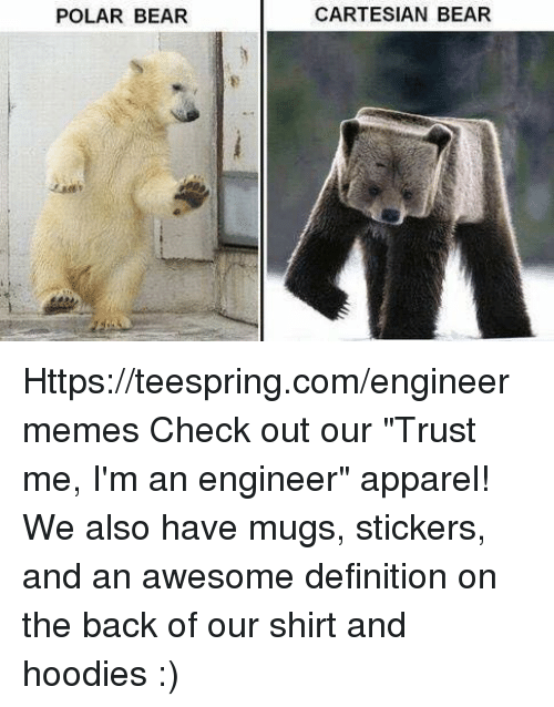 """Bear, Definition, and Engineering: POLAR BEAR  CARTESIAN BEAR Https://teespring.com/engineermemes  Check out our """"Trust me, I'm an engineer"""" apparel! We also have mugs, stickers, and an awesome definition on the back of our shirt and hoodies :)"""