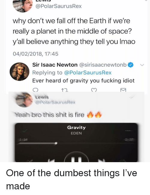 Fall, Fire, and Fucking: @PolarSaurusRex  why don't we fall off the Earth if we're  really a planet in the middle of space?  y'all believe anything they tell you Imad  04/02/2018, 17:45  Sir Isaac Newton @sirisaacnewtonb  Replying to @PolarSaurusRex  Ever heard of gravity you fucking idiot  Lewis  opolarSaurusRex  Yeah bro this shit is fire 44  Gravity  EDEN  2:14 One of the dumbest things I've made