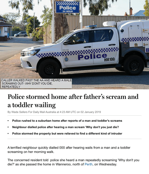 Police, Scream, and Australia: Police  24 HOUR  Police  HM100  CALLER WALKED PAST THE AA AND HEARD A MALE  SCRAMING OUT- WHY DONT YOU DIE  REPEATEDLY  Police stormed home after father's scream and  a toddler wailing  By Wade Sellers For Daily Mail Australia at 4:23 AM UTC on 02 January 2019  ° Police rushed to a suburban home after reports of a man and toddler's screams  . Neighbour dialled police after hearing a man scream 'Why don't you just die?  . Police stormed the property but were relieved to find a different kind of intruder  A terrified neighbour quickly dialled 000 after hearing wails from a man and a toddler  screaming on her morning walk  The concerned resident told police she heard a man repeatedly screaming 'Why don't you  die?' as she passed the home in Wanneroo, north of Perth, on Wednesday