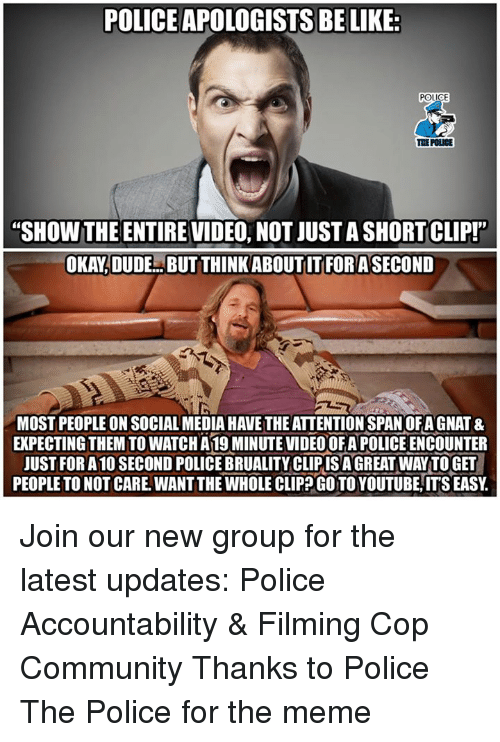"Be Like, Community, and Dude: POLICE APOLOGISTS BE LIKE:  THE POLICE  ""SHOW THE ENTIRE VIDEO, NOT JUST A SHORT CLIP!""  OKAY,DUDE..BUT THINKABOUTIT FORASECOND  MOST PEOPLE ON SOCIAL MEDIA HAVE THE ATTENTION SPAN OFA GNAT &  EKPECTING THEM TO WATCH A 19 MINUTE VIDEO OFA POLICE ENCOUNTER  JUST FOR A 10 SECOND POLICE BRUALITY CLIPISA GREAT WAY TO GET  PEOPLE TO NOT CARE. WANT THE WHOLE CLIP GO TO YOUTUBE, IT'S EASY Join our new group for the latest updates:  Police Accountability & Filming Cop Community Thanks to Police The Police for the meme"