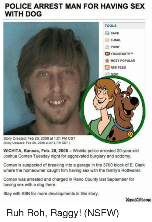 Dogs, Family, and Funny: POLICE ARREST MAN FOR HAVING SEX  WITH DOG  TOOLS  SAVE  E-MAIL  PRINT  MOST POPULAR  RSS FEED  Story Created: Feb 20, 2008 at 1:21 PM CST  (Story Updated: Feb 20, 2008 at 2:15 PM CST)  WICHITA, Kansas, Feb. 20, 2008 Wichita police arrested 20-year-old  Joshua Coman Tuesday night for aggravated burglary and sodomy.  Coman is suspected of breaking into a garage in the 3700 block of E. Clark  where the homeowner caught him having sex with the family's Rottweiler.  Coman was arrested and charged in Reno County last September for  having sex with a dog there.  Stay with KSN for more developments in this story. Ruh Roh, Raggy! (NSFW)
