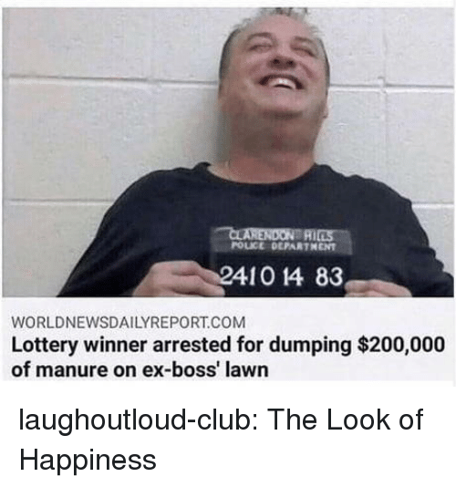 Bailey Jay, Club, and Lottery: POLICE DEPARTHENT  410 14 83  WORLDNEWSDAILYREPORT.COM  Lottery winner arrested for dumping $200,000  of manure on ex-boss' lawn laughoutloud-club:  The Look of Happiness