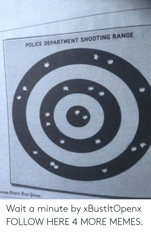 Dank, Memes, and Police: POLICE DEPARTMENT SHOOTING RANGE Wait a minute by xBustItOpenx FOLLOW HERE 4 MORE MEMES.