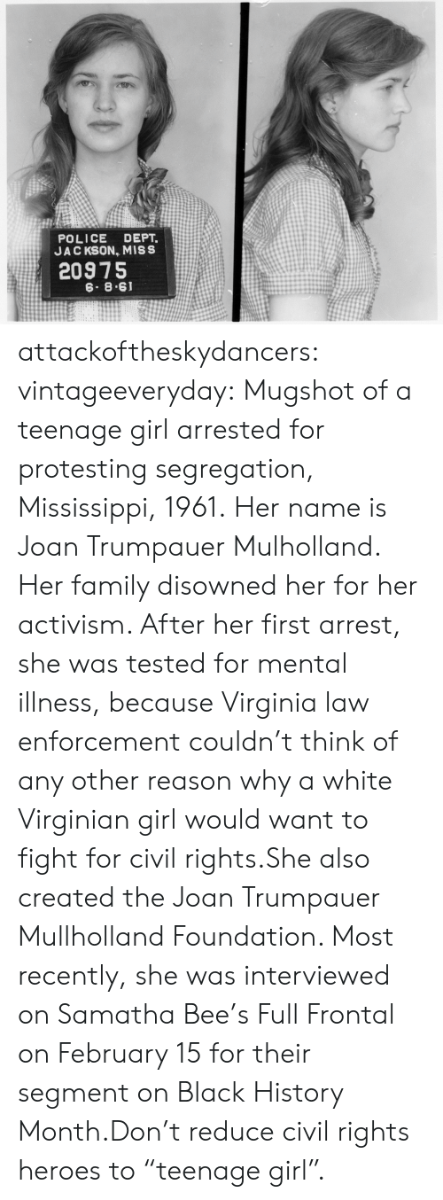 "Black History Month, Family, and Police: POLICE DEPT.  JAC KSON, MISS  20975  6. 8.61 attackoftheskydancers: vintageeveryday:   Mugshot of a teenage girl arrested for protesting segregation, Mississippi, 1961. Her name is Joan Trumpauer Mulholland. Her family disowned her for her activism. After her first arrest, she was tested for mental illness, because Virginia law enforcement couldn't think of any other reason why a white Virginian girl would want to fight for civil rights.She also created the Joan Trumpauer Mullholland Foundation. Most recently, she was interviewed on Samatha Bee's Full Frontal on February 15 for their segment on Black History Month.Don't reduce civil rights heroes to ""teenage girl""."