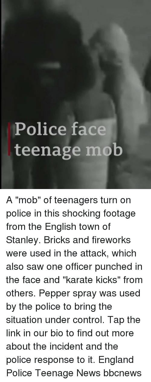 "England, Memes, and News: Police face  teenage mob A ""mob"" of teenagers turn on police in this shocking footage from the English town of Stanley. Bricks and fireworks were used in the attack, which also saw one officer punched in the face and ""karate kicks"" from others. Pepper spray was used by the police to bring the situation under control. Tap the link in our bio to find out more about the incident and the police response to it. England Police Teenage News bbcnews"