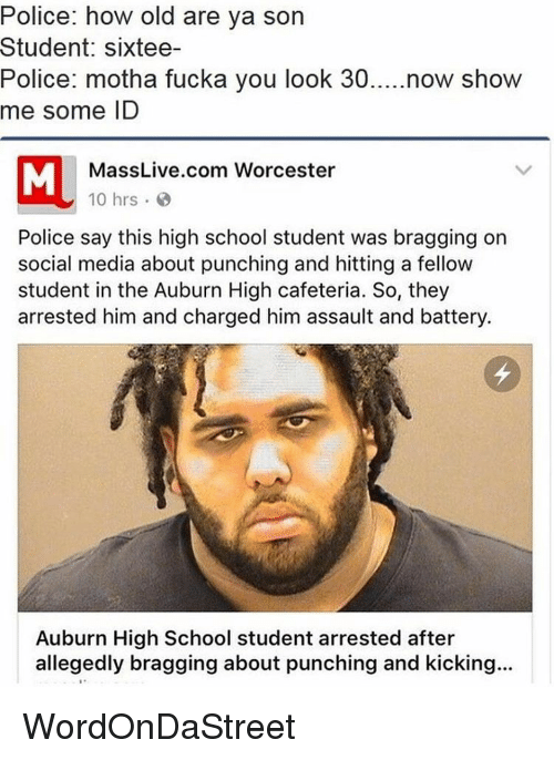 Memes, Social Media, and Auburn: Police: how old are ya son  Student: sixtee-  Police: motha fucka you look 30  now show  me some ID  MassLive.com Worcester  10 hrs.  Police say this high school student was bragging on  social media about punching and hitting a fellow  student in the Auburn High cafeteria. So, they  arrested him and charged him assault and battery.  Auburn High School student arrested after  allegedly bragging about punching and kicking... WordOnDaStreet