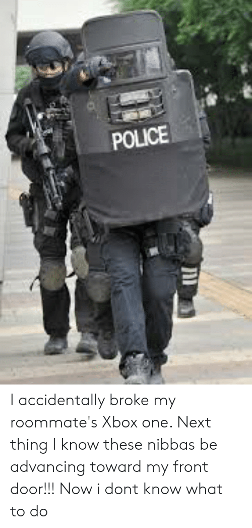 Police, Xbox One, and Xbox: POLICE I accidentally broke my roommate's Xbox one. Next thing I know these nibbas be advancing toward my front door!!! Now i dont know what to do
