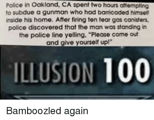 "Anaconda, Police, and Home: Police in Oakland, CA spent two hours attempting  to subdue a gunman who had barricaded himself  inside his home. After firing ten tear gas canisters,  police discovered that the man was standing in  the police line yelling, ""Please come out  and give yourself up!""  ILLUSION 100 Bamboozled again"