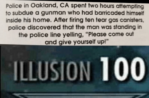 "Police, Home, and The Police: Police in Oakland, CA spent two hours attempting  to subdue a gunman who had barricaded himself  inside his home. After firing ten tear gas canisters,  police discovered that the man was standing in  the police line yelling, ""Please come out  and give yourself up!""  ILLUSION 100"