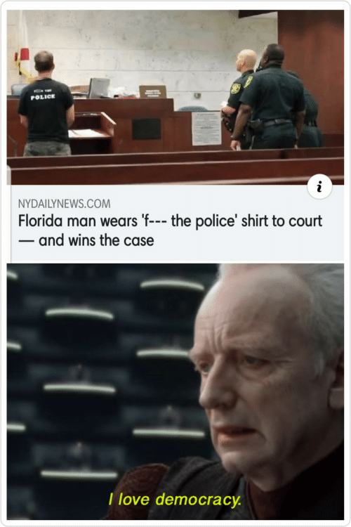 Florida Man, Love, and Police: POLICE  NYDAILYNEWS.COM  Florida man wears 'f--- the police' shirt to court  - and wins the case  I love democracy.