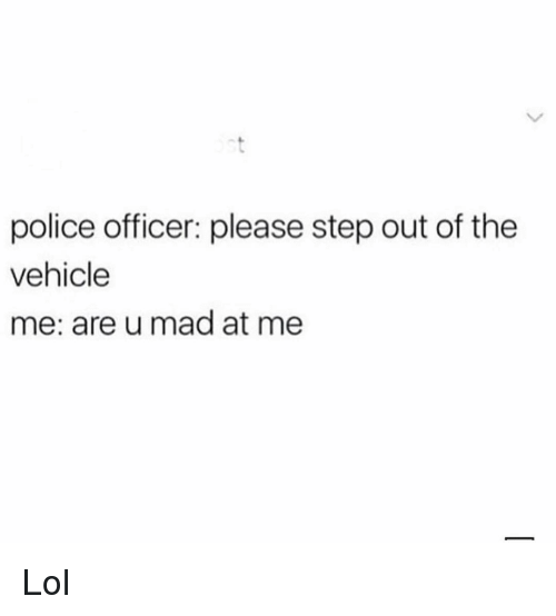 Funny, Lol, and Police: police officer: please step out of the  vehicle  me: are u mad at me Lol