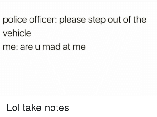 Funny, Lol, and Police: police officer: please step out of the  vehicle  me: are u mad at me Lol take notes