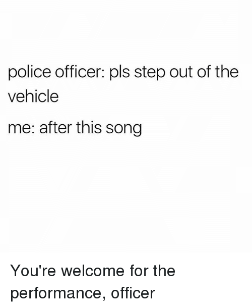 Police, Girl Memes, and Song: police officer: pls step out of the  vehicle  me: after this song You're welcome for the performance, officer