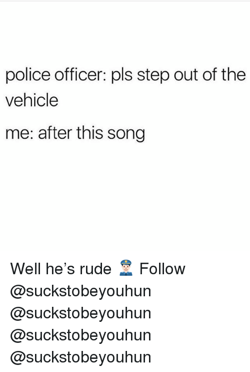 Memes, Police, and Rude: police officer: pls step out of the  vehicle  me: after this song Well he's rude 👮🏻‍♂️ Follow @suckstobeyouhun @suckstobeyouhun @suckstobeyouhun @suckstobeyouhun