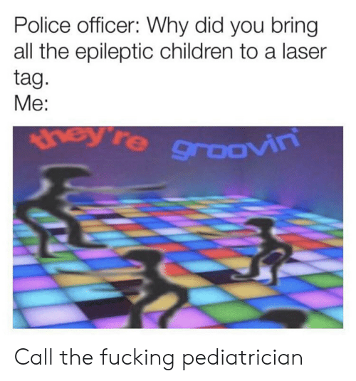 Children, Fucking, and Police: Police officer: Why did you bring  all the epileptic children to a laser  tag.  Me:  hey re groOVn Call the fucking pediatrician