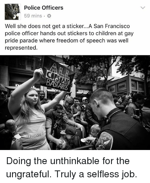 Children, Memes, and Police: Police Officers  59 mins .  Well she does not get a sticker...A San Francisco  police officer hands out stickers to children at gay  pride parade where freedom of speech was well  represented.  ost  iCE Doing the unthinkable for the ungrateful. Truly a selfless job.