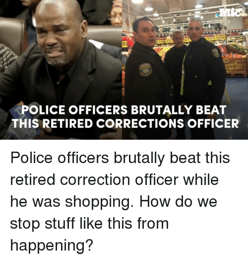 police officers brutally beat this retired corrections officer