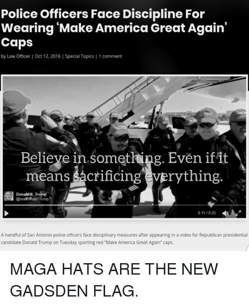 "America, Donald Trump, and Police: Police Officers Face Discipline For  Wearing 'Make America Great Again'  Caps  by Law Officer | Oct 12, 2016 | Special Topics | 1 comment  Believe in something. Even ifit  means šácrificing everything  Donald4. Trump  @realDohaldTrump  0:11/025  A handful of San Antonio police officers face disciplinary measures after appearing in a video for Republican presidential  candidate Donald Trump on Tuesday sporting red ""Make America Great Again"" caps."