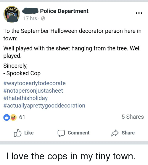Halloween, Love, and Police: POLICE  Police Department  17 hrs  To the September Halloween decorator person here in  town:  Well played with the sheet hanging from the tree. Well  played  Sincerely,  Spooked Cop  #waytooearlytodecorate  #notapersonjustasheet  #lhatethisholiday  #actuallyaprettygooddecoration  5 Shares  Like  Comment  Share