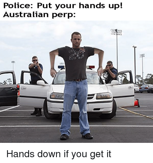 Police, Australian, and Down: Police: Put your hands up!  Australian perp: Hands down if you get it