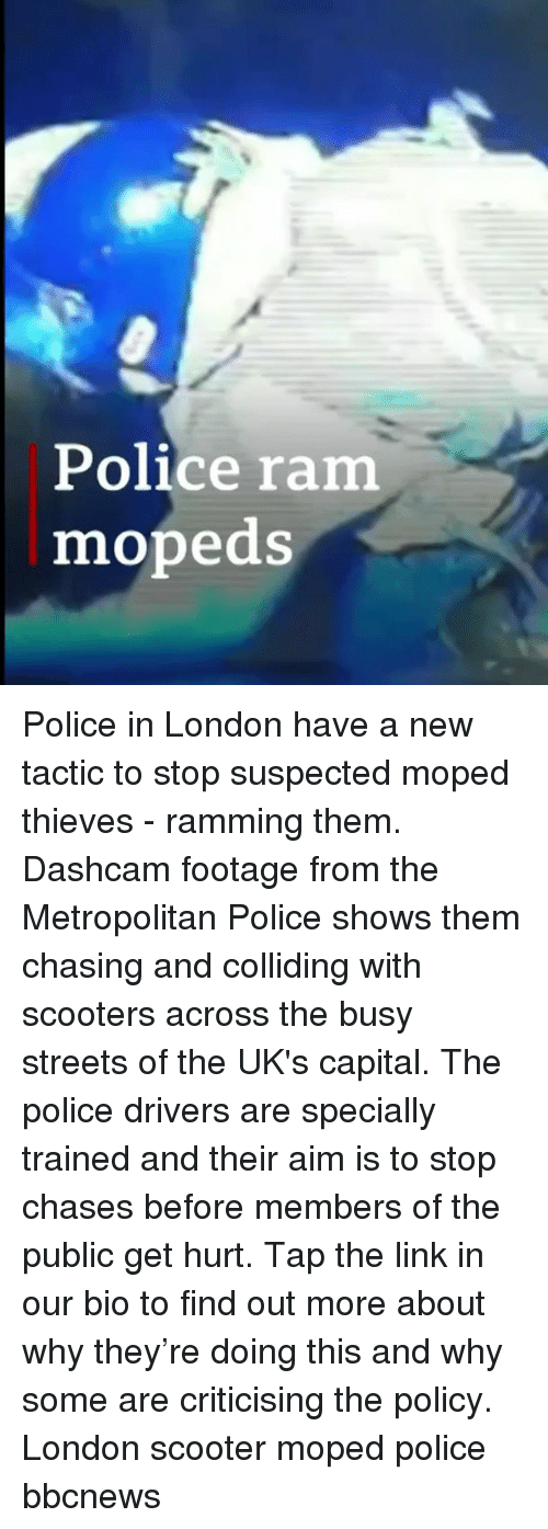 Memes, Police, and Scooter: Police ram  mopeds Police in London have a new tactic to stop suspected moped thieves - ramming them. Dashcam footage from the Metropolitan Police shows them chasing and colliding with scooters across the busy streets of the UK's capital. The police drivers are specially trained and their aim is to stop chases before members of the public get hurt. Tap the link in our bio to find out more about why they're doing this and why some are criticising the policy. London scooter moped police bbcnews