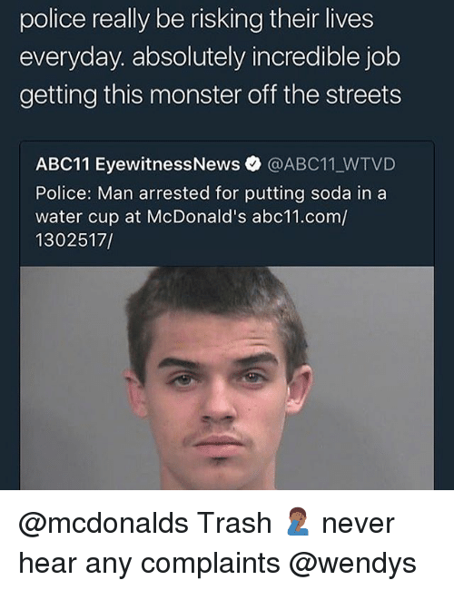 McDonalds, Monster, and Police: police really be risking their lives  everyday. absolutely incredible job  getting this monster off the streets  ABC11 EyewitnessNews@ABC11 WTVD  Police: Man arrested for putting soda in a  water cup at McDonald's abc11.com/  1302517/ @mcdonalds Trash 🤦🏾‍♂️ never hear any complaints @wendys