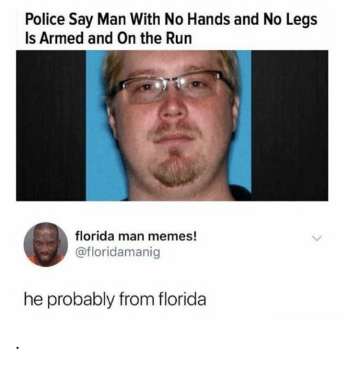 Florida Man, Memes, and Police: Police Say Man With No Hands and No Legs  Is Armed and On the Run  florida man memes!  @floridamanig  he probably from florida .