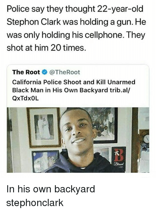 Memes, Police, and Black: Police say they thought 22-year-old  Stephon Clark was holding a gun. He  was only holding his cellphone. They  shot at him 20 times.  The Rootネ@TheRoot  California Police Shoot and Kill Unarmed  Black Man in His Own Backyard trib.al/  QxTdxOlL In his own backyard stephonclark