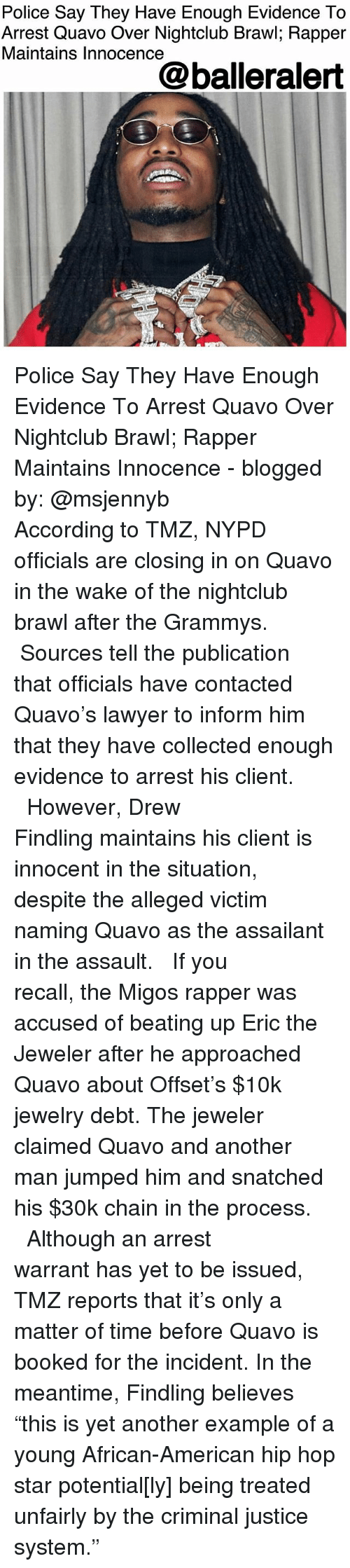 """Grammys, Lawyer, and Memes: Police Say Tney Have Enough Evidence lo  Arrest Quavo Over Nightclub Brawl; Rapper  Maintains Innocence  @balleralert Police Say They Have Enough Evidence To Arrest Quavo Over Nightclub Brawl; Rapper Maintains Innocence - blogged by: @msjennyb ⠀⠀⠀⠀⠀⠀⠀ ⠀⠀⠀⠀⠀⠀⠀ According to TMZ, NYPD officials are closing in on Quavo in the wake of the nightclub brawl after the Grammys. ⠀⠀⠀⠀⠀⠀⠀ ⠀⠀⠀⠀⠀⠀⠀ Sources tell the publication that officials have contacted Quavo's lawyer to inform him that they have collected enough evidence to arrest his client. ⠀⠀⠀⠀⠀⠀⠀ ⠀⠀⠀⠀⠀⠀⠀ However, Drew Findling maintains his client is innocent in the situation, despite the alleged victim naming Quavo as the assailant in the assault. ⠀⠀⠀⠀⠀⠀⠀ ⠀⠀⠀⠀⠀⠀⠀ If you recall, the Migos rapper was accused of beating up Eric the Jeweler after he approached Quavo about Offset's $10k jewelry debt. The jeweler claimed Quavo and another man jumped him and snatched his $30k chain in the process. ⠀⠀⠀⠀⠀⠀⠀ ⠀⠀⠀⠀⠀⠀⠀ Although an arrest warrant has yet to be issued, TMZ reports that it's only a matter of time before Quavo is booked for the incident. In the meantime, Findling believes """"this is yet another example of a young African-American hip hop star potential[ly] being treated unfairly by the criminal justice system."""""""
