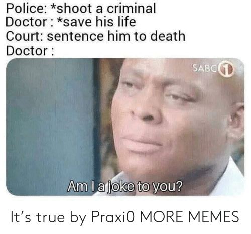 Dank, Doctor, and Life: Police: *shoot a criminal  Doctor *save his life  Court: sentence him to death  Doctor:  SABC  Am I a ioke to vou? It's true by Praxi0 MORE MEMES