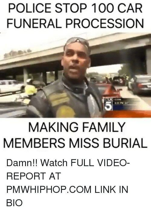 Anaconda, Family, and Memes: POLICE STOP 100 CAR  FUNERAL PROCESSIONN  5  MAKING FAMILY  MEMBERS MISS BURIAL Damn!! Watch FULL VIDEO-REPORT AT PMWHIPHOP.COM LINK IN BIO