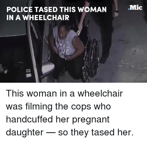 Memes, 🤖, and Mic: POLICE TASED THIS WOMAN  IN A WHEELCHAIR  Mic This woman in a wheelchair was filming the cops who handcuffed her pregnant daughter — so they tased her.