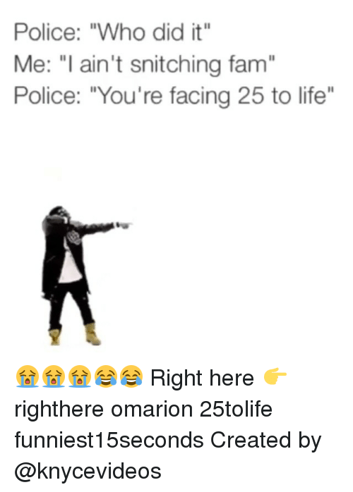 """Fam, Funny, and Life: Police: """"Who did it""""  Me: """"I ain't snitching fam  Police: """"You're facing 25 to life"""" 😭😭😭😂😂 Right here 👉 righthere omarion 25tolife funniest15seconds Created by @knycevideos"""