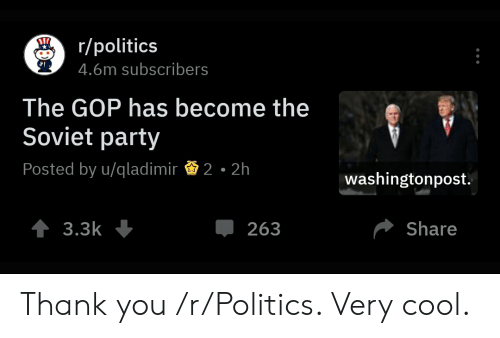 Party, Politics, and Thank You: /polics  4.6m subscribers  The GOP has become the  Soviet party  Posted by u/gladimir 2-2h  washingtonpost.  Џ 263  Share Thank you /r/Politics. Very cool.