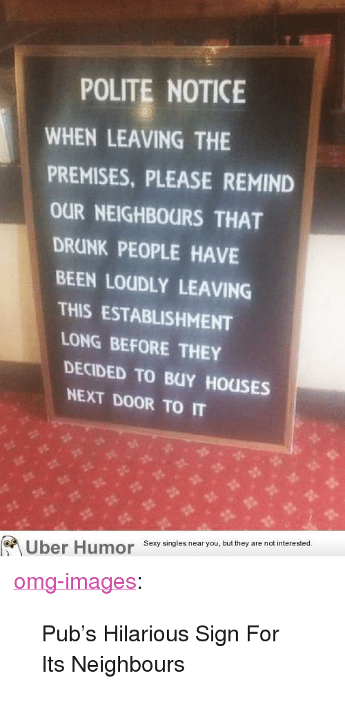 """Drunk, Omg, and Tumblr: POLITE NOTICE  WHEN LEAVING THE  PREMISES, PLEASE REMIND  OUR NEIGHBOURS THAT  DRUNK PEOPLE HAVE  BEEN LOUDLY LEAVING  THIS ESTABLISHMENT  LONG BEFORE THEY  DECIDED TO BUY HOUSES  NEXT DOOR TO IT  Uber HumorSxysingles near you, but they are nadt nterested <p><a href=""""http://omg-images.tumblr.com/post/154719330973/pubs-hilarious-sign-for-its-neighbours"""" class=""""tumblr_blog"""">omg-images</a>:</p>  <blockquote><p>Pub's Hilarious Sign For Its Neighbours</p></blockquote>"""