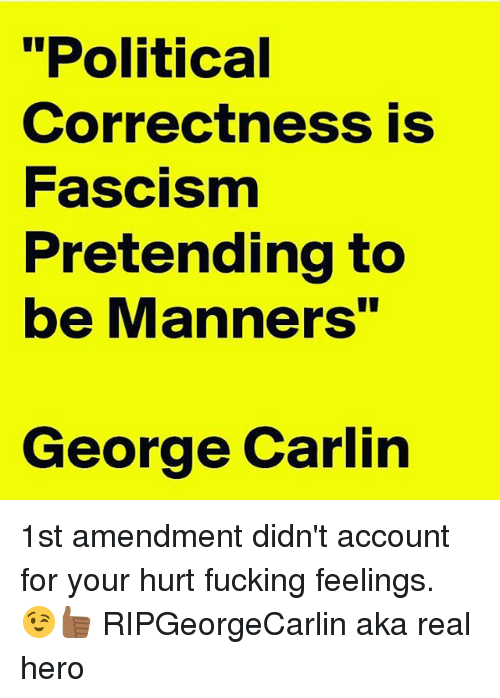 "Fucking, George Carlin, and Memes: ""Political  Correctness is  Fascism  Pretending to  be Manners""  George Carlin 1st amendment didn't account for your hurt fucking feelings. 😉👍🏾 RIPGeorgeCarlin aka real hero"
