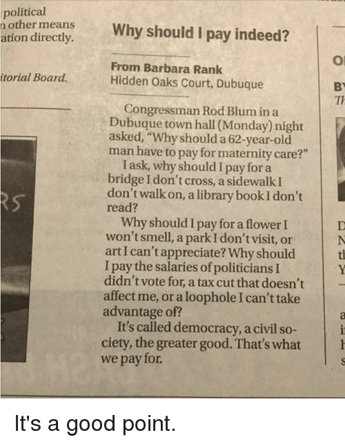 """Memes, Old Man, and Smell: political  n other means  Why should I pay indeed?  ation directly.  From Barbara Rank  torial Board.  Hidden Oaks Court, Dubuque  BY  Congressman Rod Blum in a  Dubuque town hall (Monday night  asked, """"Why should a 62-year-old  man have to pay for maternity care?""""  I ask, why should I pay for a  bridge Idon't cross, a sidewalk I  don't walk on, a library book Idon't  read?  Why shouldIpay for a flower I  won't smell, a park I don't visit, or  art I can't appreciate? Why should  I pay the salaries ofpoliticians I  didn't vote for, a tax cut that doesn't  affect me, or a loophole I can't take  advantage of?  It's called democracy, a civil so  ciety, the greater good. That's what h  we pay for. It's a good point."""