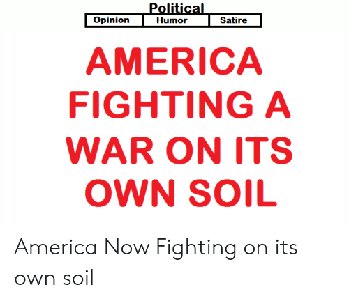 Political Opinion Humor Satire America Fighting A War On Its Own