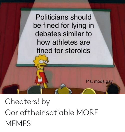 Dank, Memes, and Target: Politicians should  be fined for lying in  debates similar to  how athletes are  fined for steroids  Р.s. mods gay Cheaters! by Gorloftheinsatiable MORE MEMES
