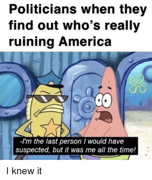 America, Time, and Politicians: Politicians when they  find out who's really  ruining America  -I'm the last person I would have  suspected, but it was me all the time! I knew it