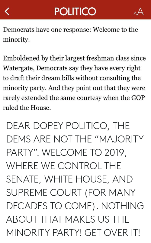 """Party, Supreme, and White House: POLITICO  Democrats have one response: Welcome to the  minority.  Emboldened by their largest freshman class since  Watergate, Democrats say they have every right  to draft their dream bills without consulting the  minority party. And they point out that they were  rarely extended the same courtesy when the GOP  ruled the House DEAR DOPEY POLITICO, THE DEMS ARE NOT THE """"MAJORITY PARTY"""". WELCOME TO 2019, WHERE WE CONTROL THE SENATE, WHITE HOUSE, AND SUPREME COURT (FOR MANY DECADES TO COME). NOTHING ABOUT THAT MAKES US THE MINORITY PARTY! GET OVER IT!"""