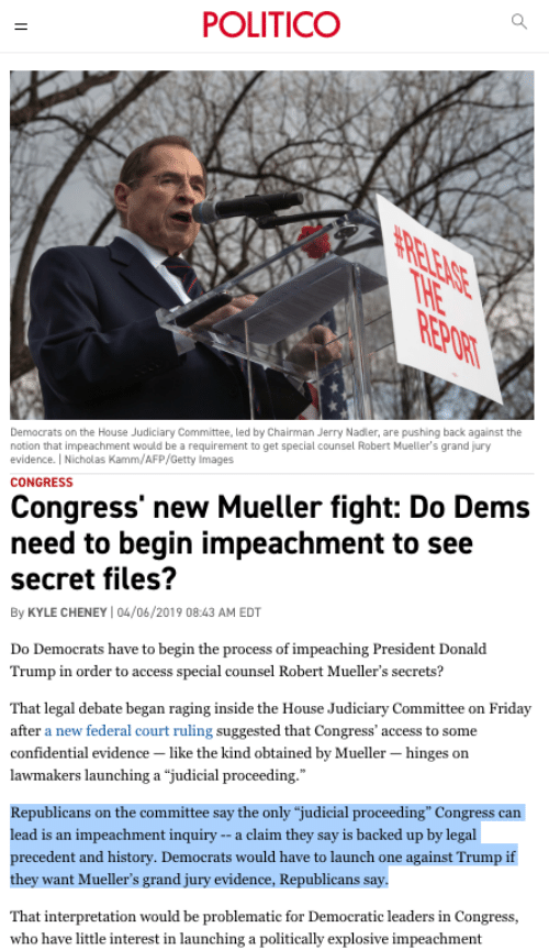 """Donald Trump, Friday, and Access: POLITICO  Democrats on the House Judiciary Committee, led by Chairman Jerry Nadler, are pushing back against the  notion that impeachment would be a requirement to get special counsel Robert Mueller's grand jury  evidence.   Nicholas Kamm/AFP/Getty Images  CONGRESS  Congress' new Mueller fight: Do Dem:s  need to begin impeachment to see  secret files?  By KYLE CHENEY 04/06/2019 08:43 AM EDT  Do Democrats have to begin the process of impeaching President Donald  Trump in order to access special counsel Robert Mueller's secrets?  That legal debate began raging inside the House Judiciary Committee on Friday  after a new federal court ruling suggested that Congress' access to some  confidential evidence -like the kind obtained by Mueller - hinges on  lawmakers launching a """"judicial proceeding.  Republicans on the committee say the only """"judicial proceeding"""" Congress can  lead is an impeachment inquiry --a claim they say is backed up by legal  cedent and history. Democrats would have to launch one against Trump if  they want Mueller's grand jury evidence, Republicans say  That interpretation would be problematic for Democratic leaders in Congress,  who have little interest in launching a politically explosive impeachment"""