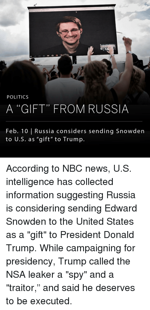 """Memes, 🤖, and Spy: POLITICS  A """"GIFT"""" FROM RUSSIA  Feb. 10 l Russia considers sending Snowden  to U.S. as """"gift"""" to Trump. According to NBC news, U.S. intelligence has collected information suggesting Russia is considering sending Edward Snowden to the United States as a """"gift"""" to President Donald Trump. While campaigning for presidency, Trump called the NSA leaker a """"spy"""" and a """"traitor,"""" and said he deserves to be executed."""