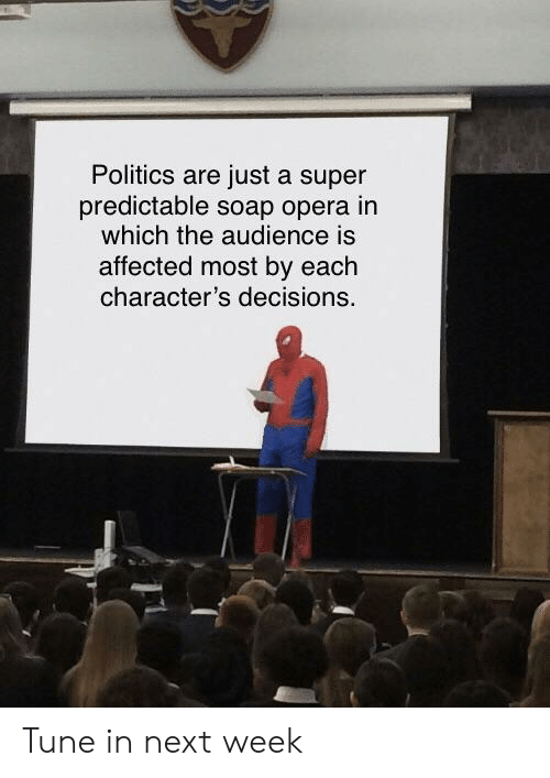 Politics, Reddit, and Opera: Politics are just a super  predictable soap opera in  which the audience is  affected most by each  character's decisions. Tune in next week