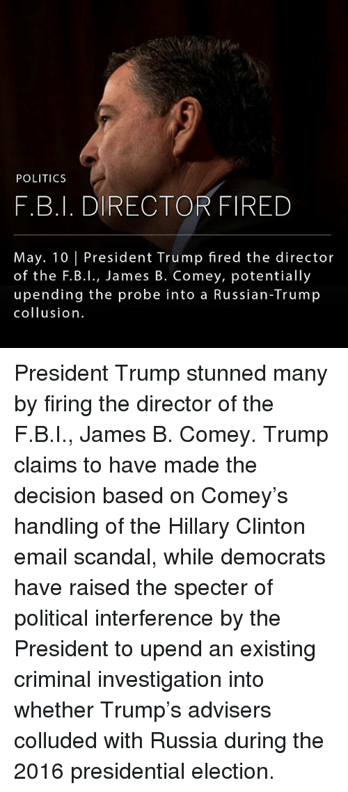 Hillary Clinton, Memes, and Politics: POLITICS  F.B.I. DIRECTOR FIRED  May. 10 President Trump fired the director  of the F.B.I., James B. Comey, potentially  upending the probe into a Russian-Trump  collusion President Trump stunned many by firing the director of the F.B.I., James B. Comey. Trump claims to have made the decision based on Comey's handling of the Hillary Clinton email scandal, while democrats have raised the specter of political interference by the President to upend an existing criminal investigation into whether Trump's advisers colluded with Russia during the 2016 presidential election.