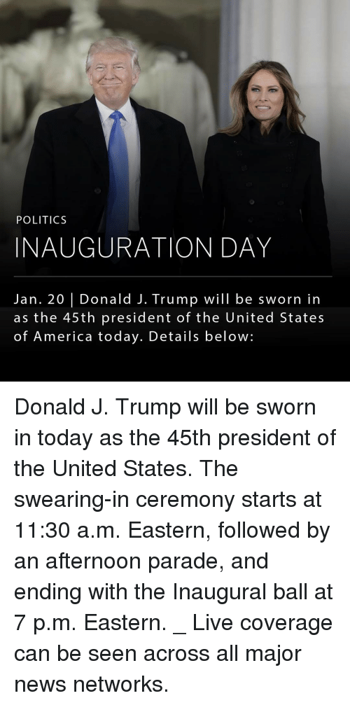 Memes, 🤖, and United States: POLITICS  INAUGURATION DAY  Jan. 20 I Donald J. Trump will be sworn in  as the 45th president of the United States  of America today. Details below: Donald J. Trump will be sworn in today as the 45th president of the United States. The swearing-in ceremony starts at 11:30 a.m. Eastern, followed by an afternoon parade, and ending with the Inaugural ball at 7 p.m. Eastern. _ Live coverage can be seen across all major news networks.
